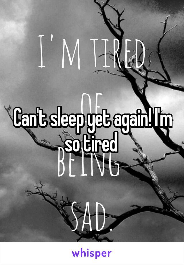 Can't sleep yet again! I'm so tired
