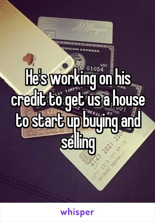 He's working on his credit to get us a house to start up buying and selling