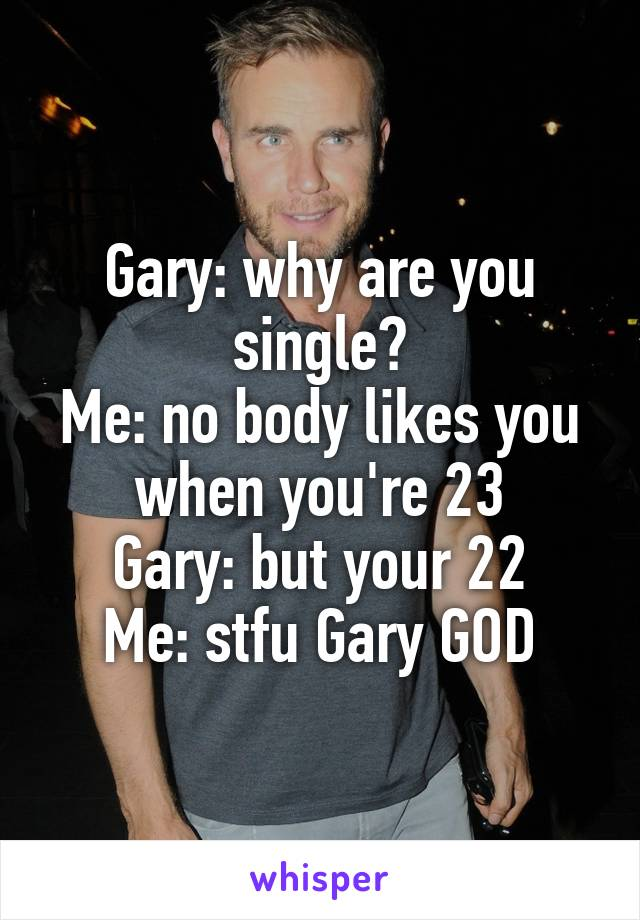 Gary: why are you single? Me: no body likes you when you're 23 Gary: but your 22 Me: stfu Gary GOD
