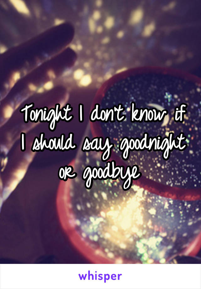 Tonight I don't know if I should say goodnight or goodbye