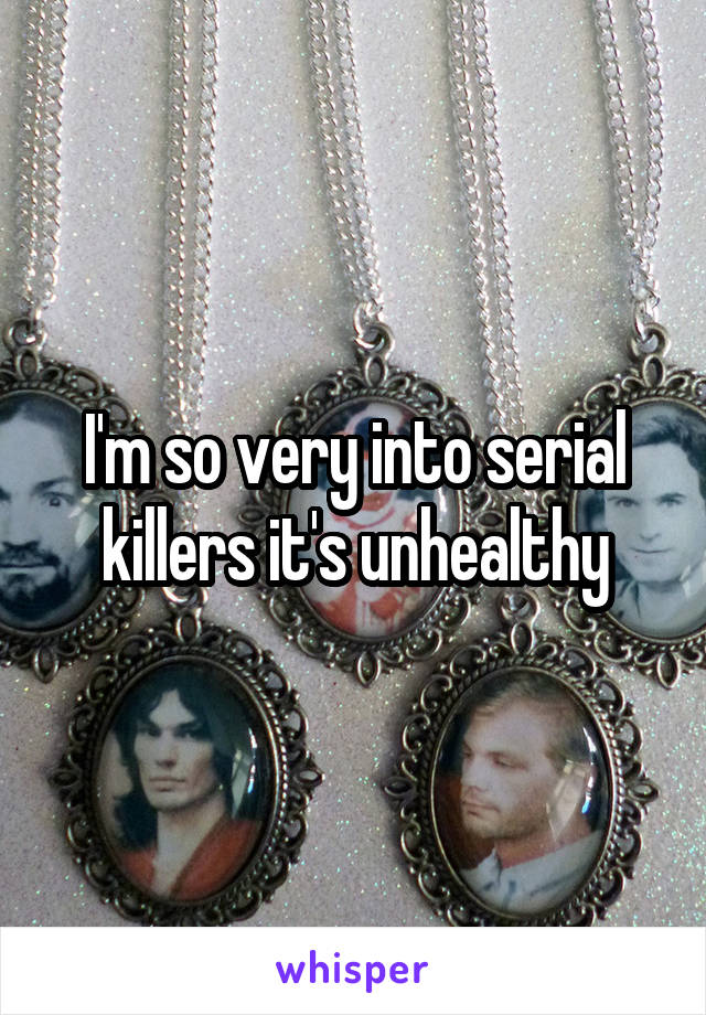 I'm so very into serial killers it's unhealthy