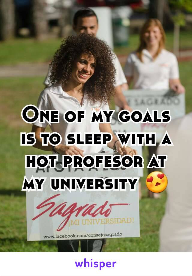 One of my goals is to sleep with a hot profesor at my university 😍