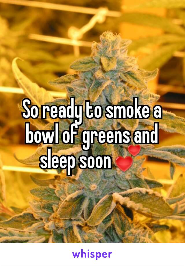 So ready to smoke a bowl of greens and sleep soon💕