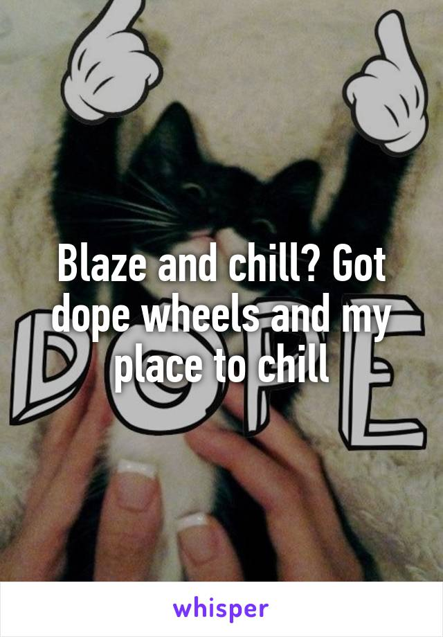 Blaze and chill? Got dope wheels and my place to chill