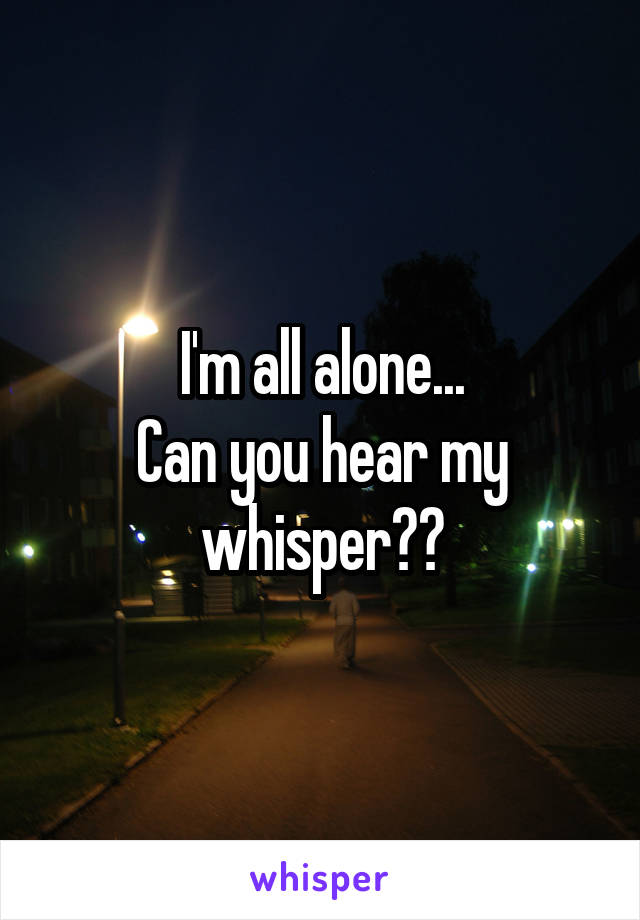 I'm all alone... Can you hear my whisper??
