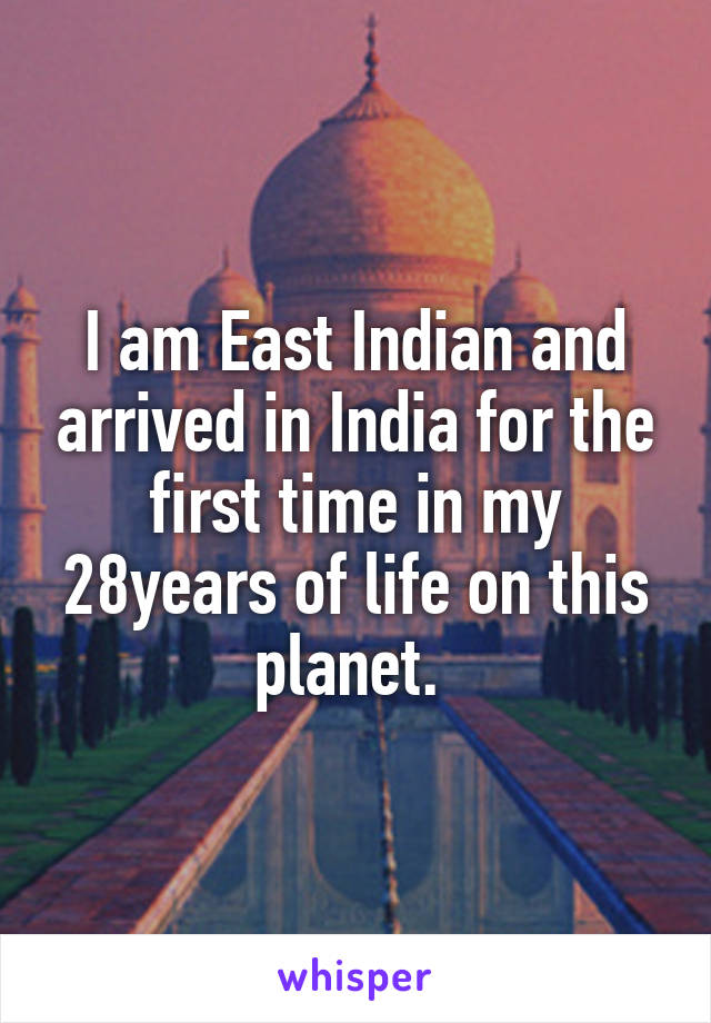 I am East Indian and arrived in India for the first time in my 28years of life on this planet.