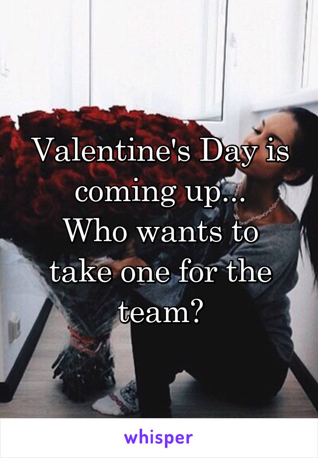 Valentine's Day is coming up... Who wants to take one for the team?