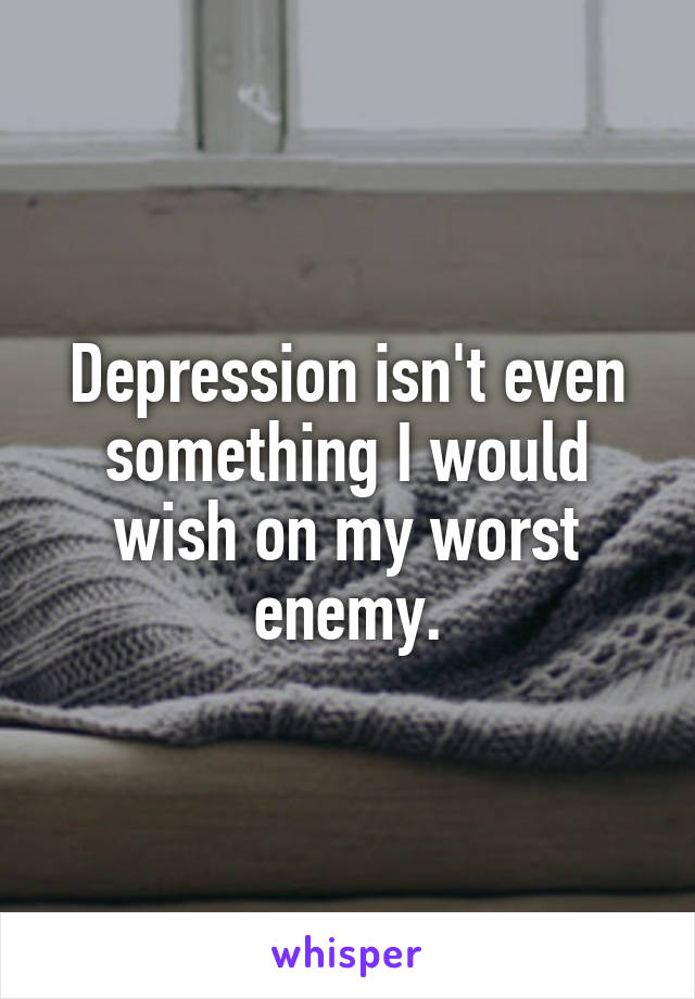 Depression isn't even something I would wish on my worst enemy.
