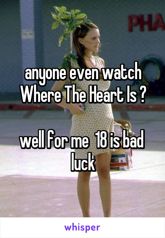 anyone even watch Where The Heart Is ?  well for me  18 is bad   luck