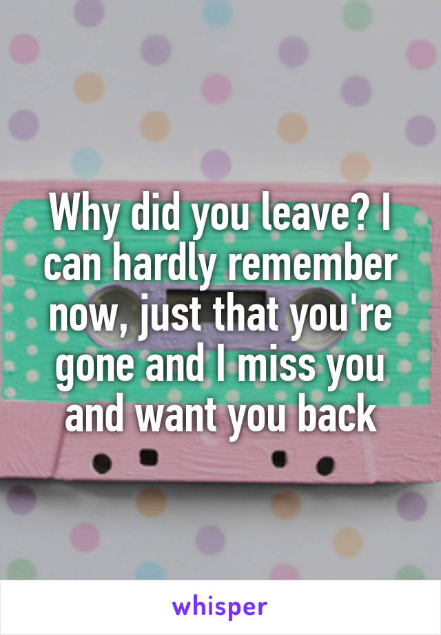 Why did you leave? I can hardly remember now, just that you're gone and I miss you and want you back