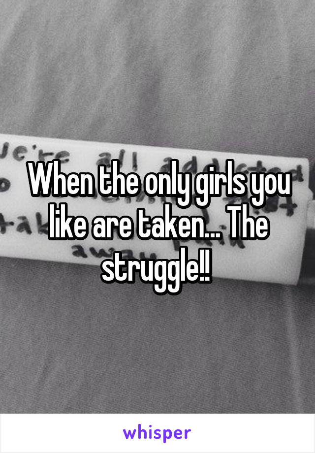 When the only girls you like are taken... The struggle!!