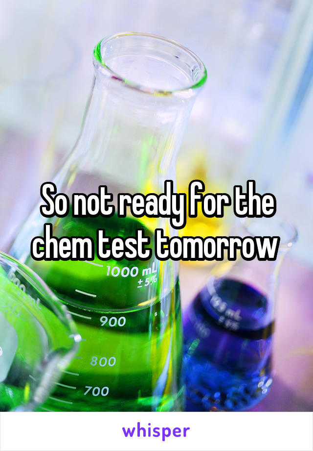 So not ready for the chem test tomorrow