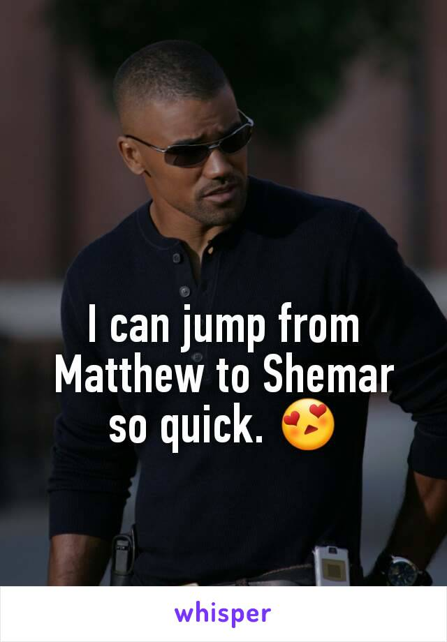 I can jump from Matthew to Shemar so quick. 😍