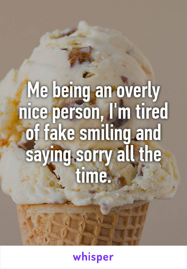 Me being an overly nice person, I'm tired of fake smiling and saying sorry all the time.