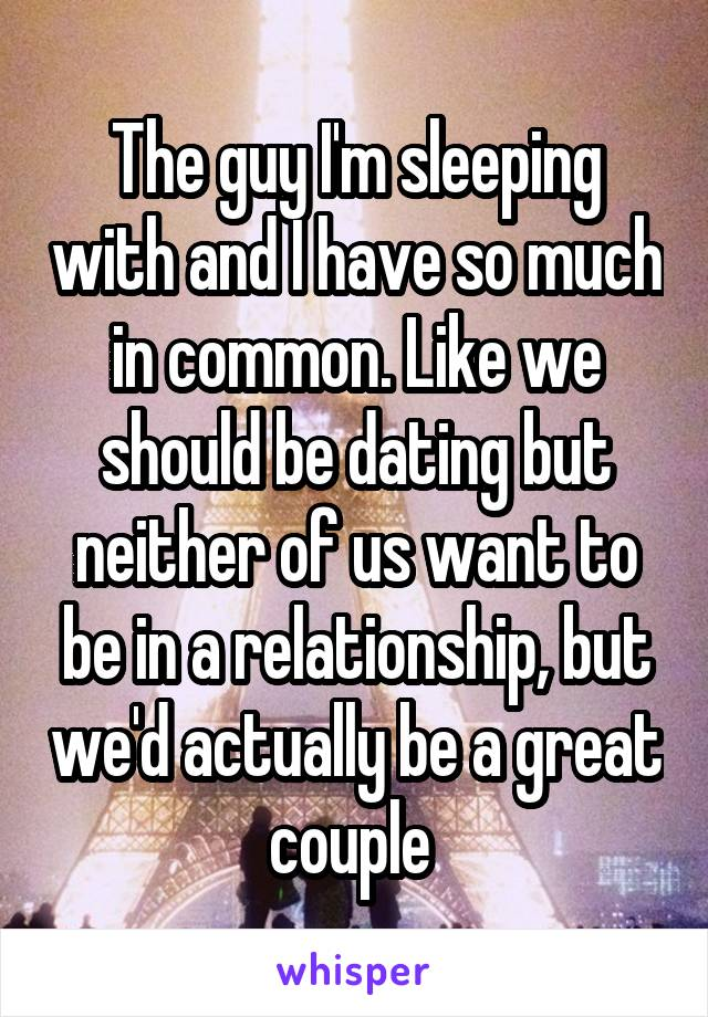 The guy I'm sleeping with and I have so much in common. Like we should be dating but neither of us want to be in a relationship, but we'd actually be a great couple