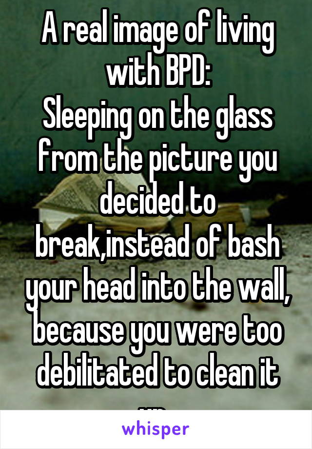 A real image of living with BPD: Sleeping on the glass from the picture you decided to break,instead of bash your head into the wall, because you were too debilitated to clean it up.