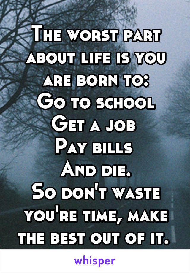 The worst part about life is you are born to: Go to school Get a job  Pay bills  And die. So don't waste you're time, make the best out of it.