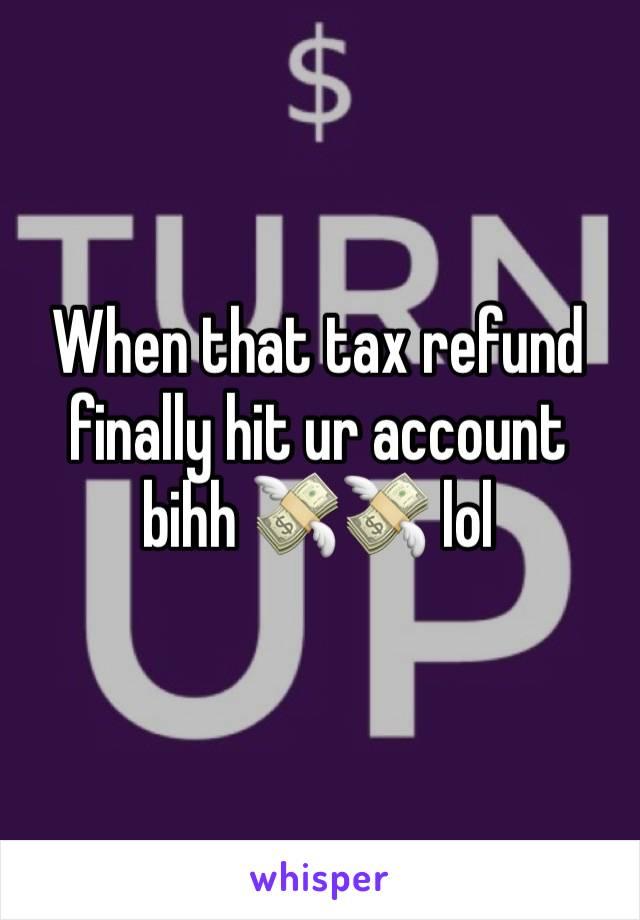 When that tax refund finally hit ur account bihh 💸💸 lol