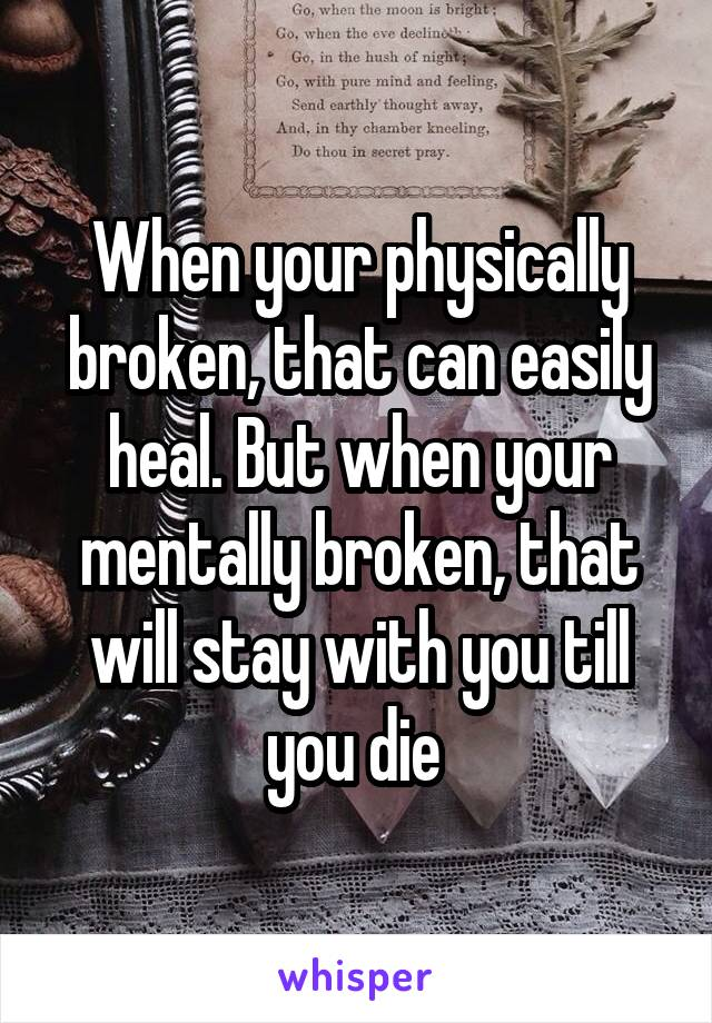 When your physically broken, that can easily heal. But when your mentally broken, that will stay with you till you die