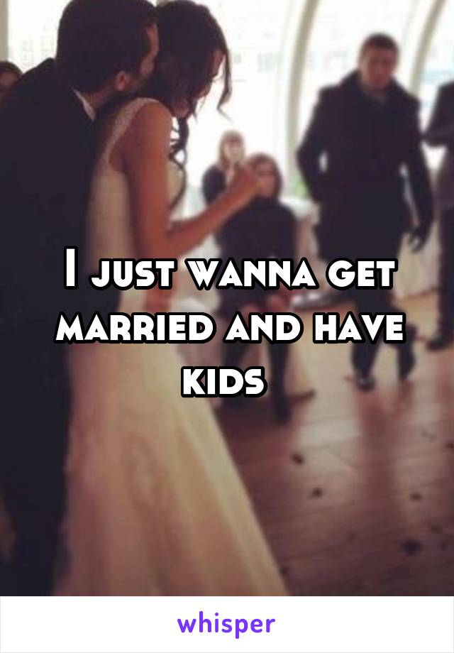 I just wanna get married and have kids