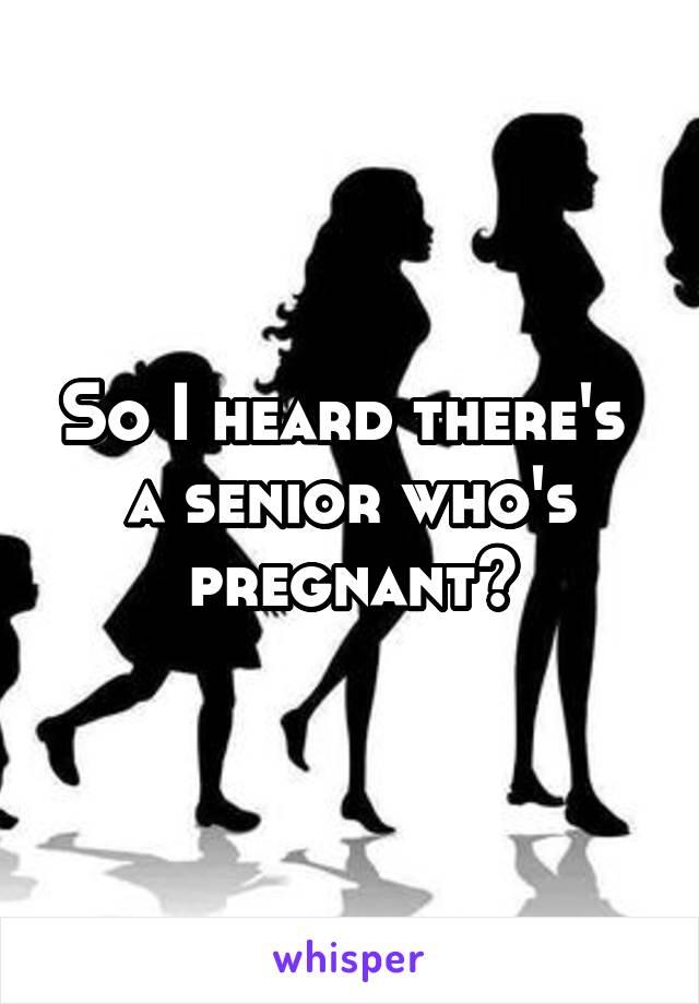 So I heard there's  a senior who's pregnant?