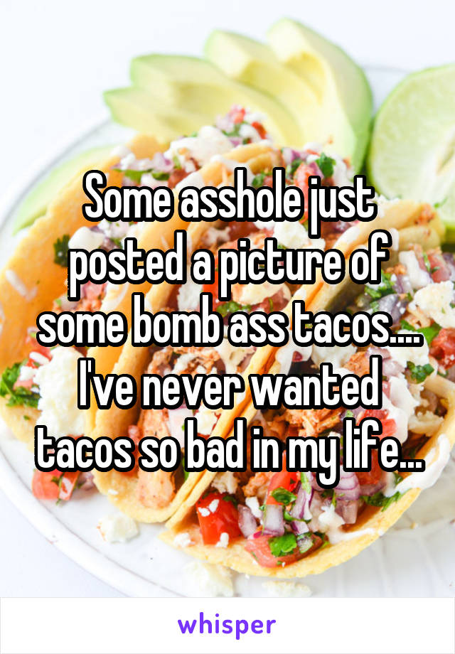 Some asshole just posted a picture of some bomb ass tacos.... I've never wanted tacos so bad in my life...