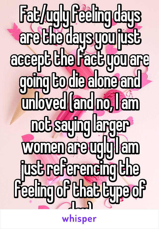 Fat/ugly feeling days are the days you just accept the fact you are going to die alone and unloved (and no, I am not saying larger women are ugly I am just referencing the feeling of that type of day)