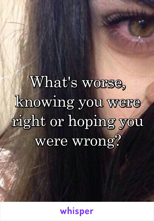 What's worse, knowing you were right or hoping you were wrong?