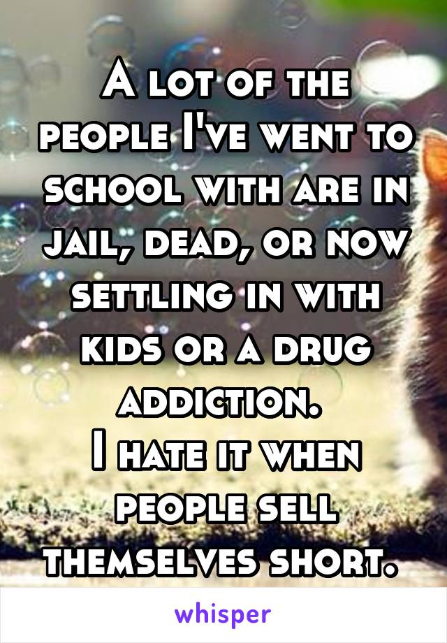 A lot of the people I've went to school with are in jail, dead, or now settling in with kids or a drug addiction.  I hate it when people sell themselves short.