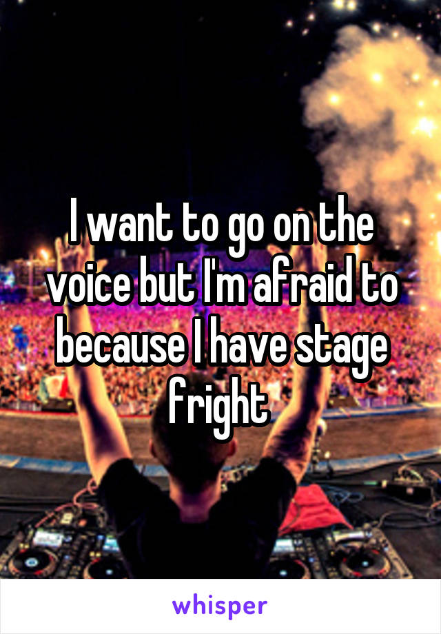 I want to go on the voice but I'm afraid to because I have stage fright