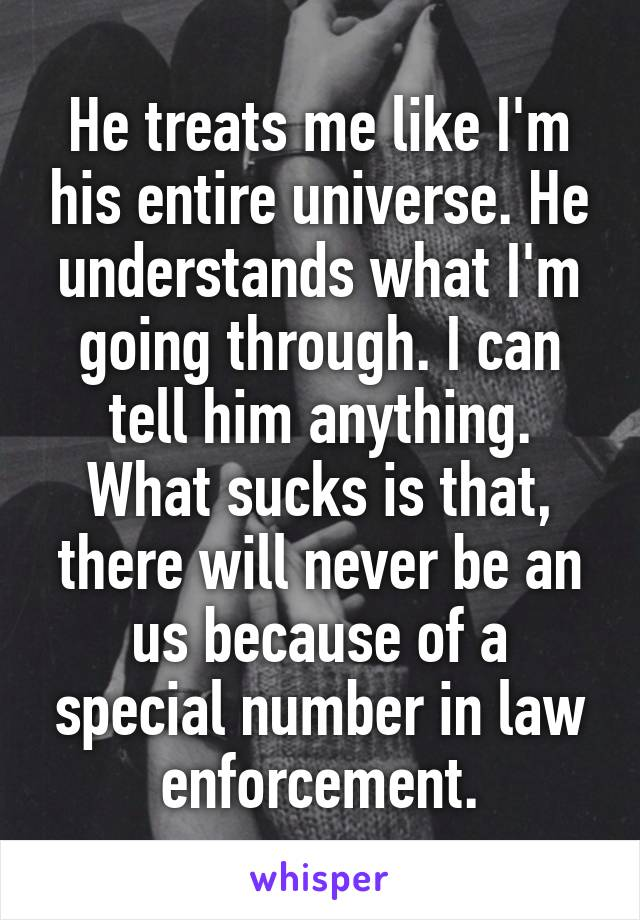 He treats me like I'm his entire universe. He understands what I'm going through. I can tell him anything. What sucks is that, there will never be an us because of a special number in law enforcement.