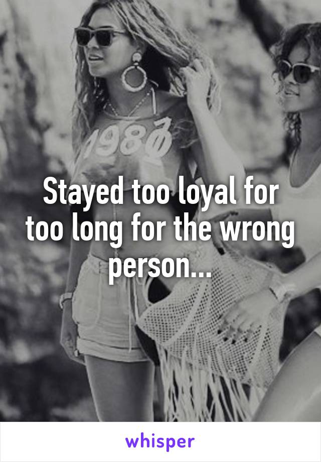 Stayed too loyal for too long for the wrong person...