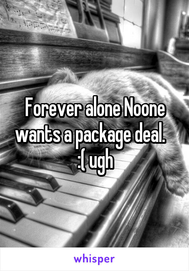 Forever alone Noone wants a package deal.    :( ugh