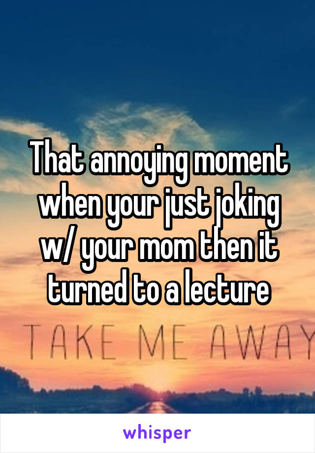 That annoying moment when your just joking w/ your mom then it turned to a lecture