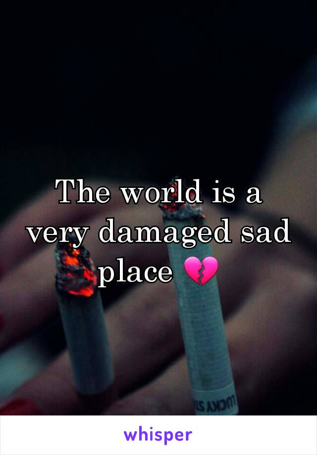 The world is a very damaged sad place 💔