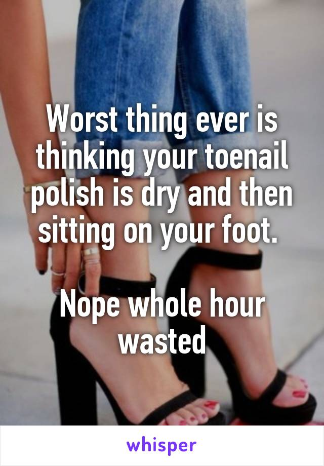 Worst thing ever is thinking your toenail polish is dry and then sitting on your foot.   Nope whole hour wasted