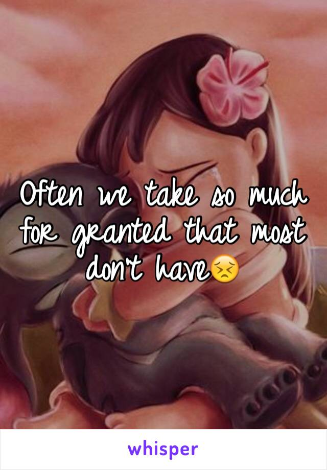Often we take so much for granted that most don't have😣