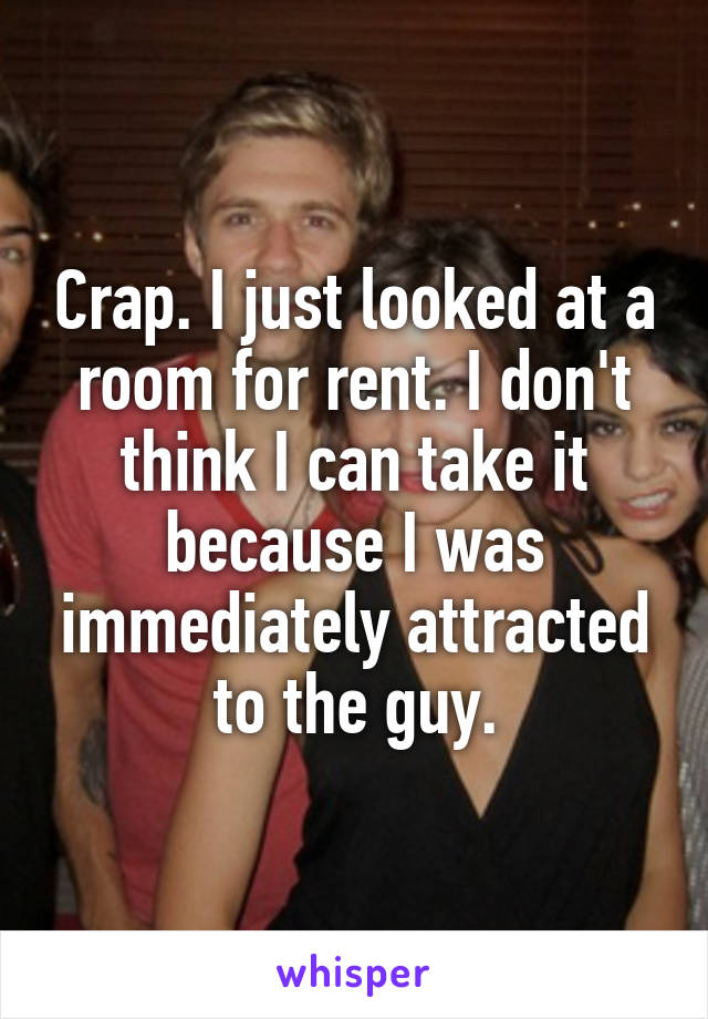 Crap. I just looked at a room for rent. I don't think I can take it because I was immediately attracted to the guy.
