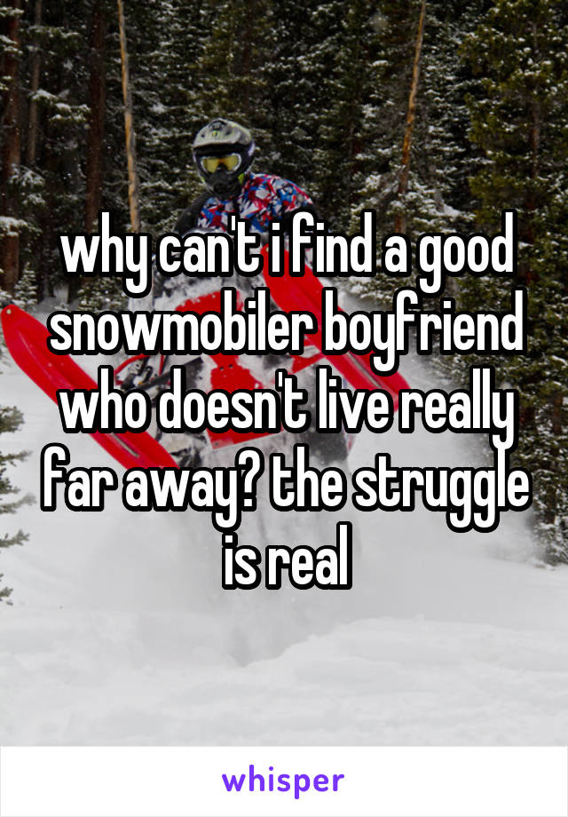 why can't i find a good snowmobiler boyfriend who doesn't live really far away? the struggle is real