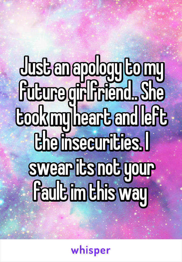 Just an apology to my future girlfriend.. She took my heart and left the insecurities. I swear its not your fault im this way