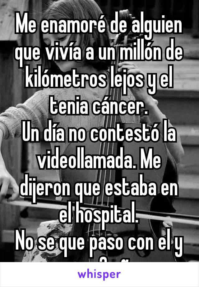 Me enamoré de alguien que vivía a un millón de kilómetros lejos y el tenia cáncer. Un día no contestó la videollamada. Me dijeron que estaba en el hospital. No se que paso con el y ya son 3 años.