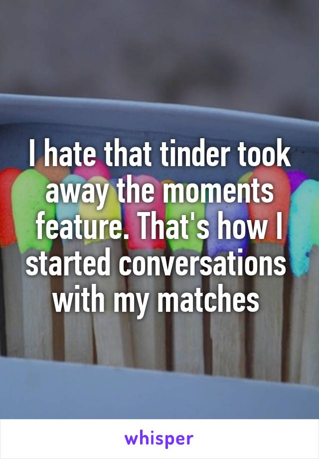I hate that tinder took away the moments feature. That's how I started conversations  with my matches