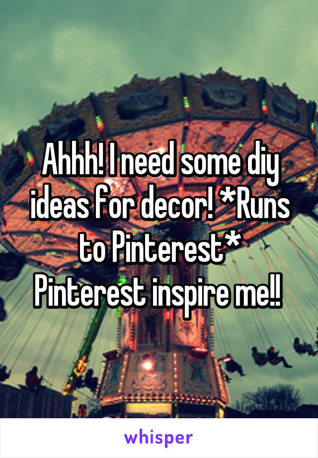 Ahhh! I need some diy ideas for decor! *Runs to Pinterest* Pinterest inspire me!!