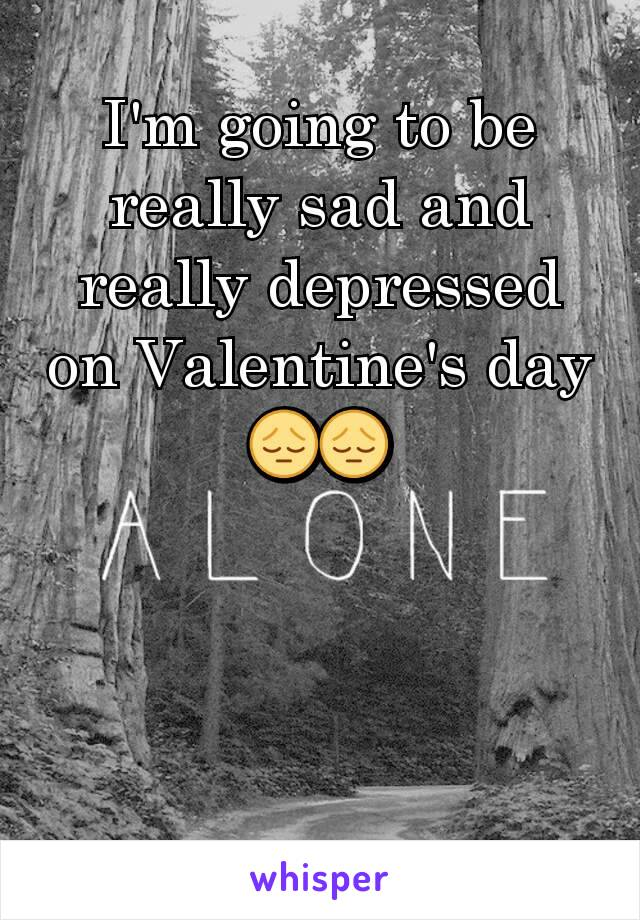 I'm going to be really sad and really depressed on Valentine's day 😔😔