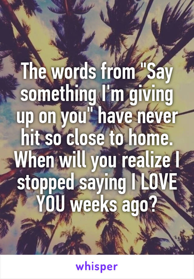 """The words from """"Say something I'm giving up on you"""" have never hit so close to home. When will you realize I stopped saying I LOVE YOU weeks ago?"""
