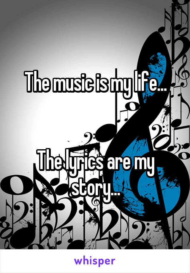 The music is my life...   The lyrics are my story...