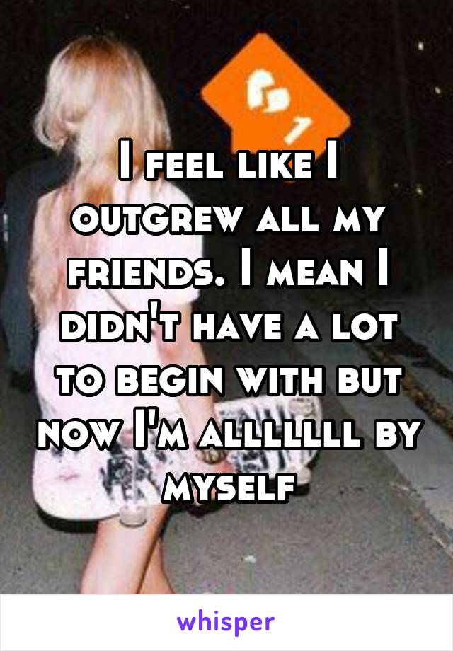 I feel like I outgrew all my friends. I mean I didn't have a lot to begin with but now I'm alllllll by myself