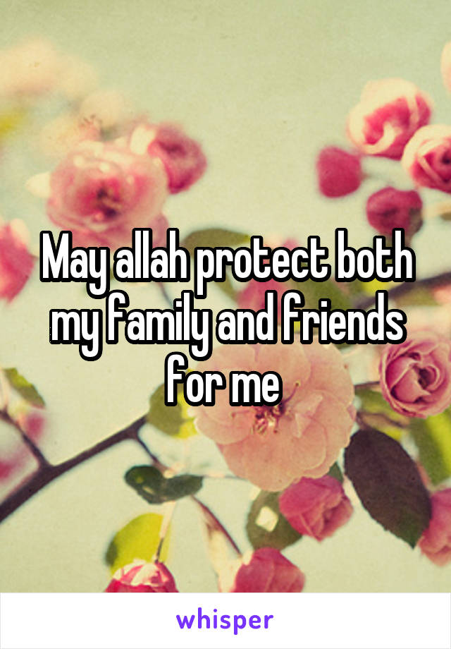May allah protect both my family and friends for me