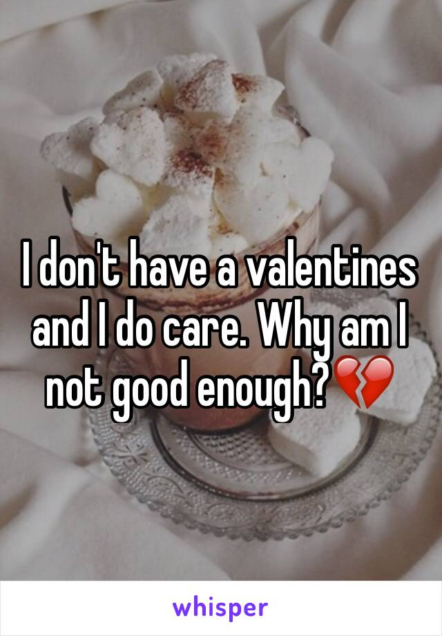 I don't have a valentines and I do care. Why am I not good enough?💔