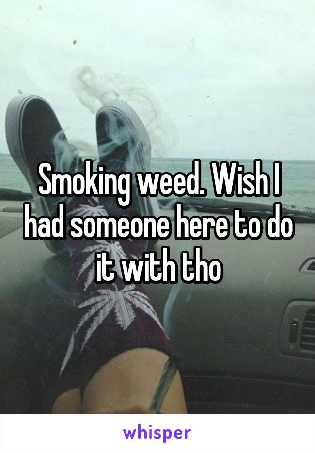 Smoking weed. Wish I had someone here to do it with tho